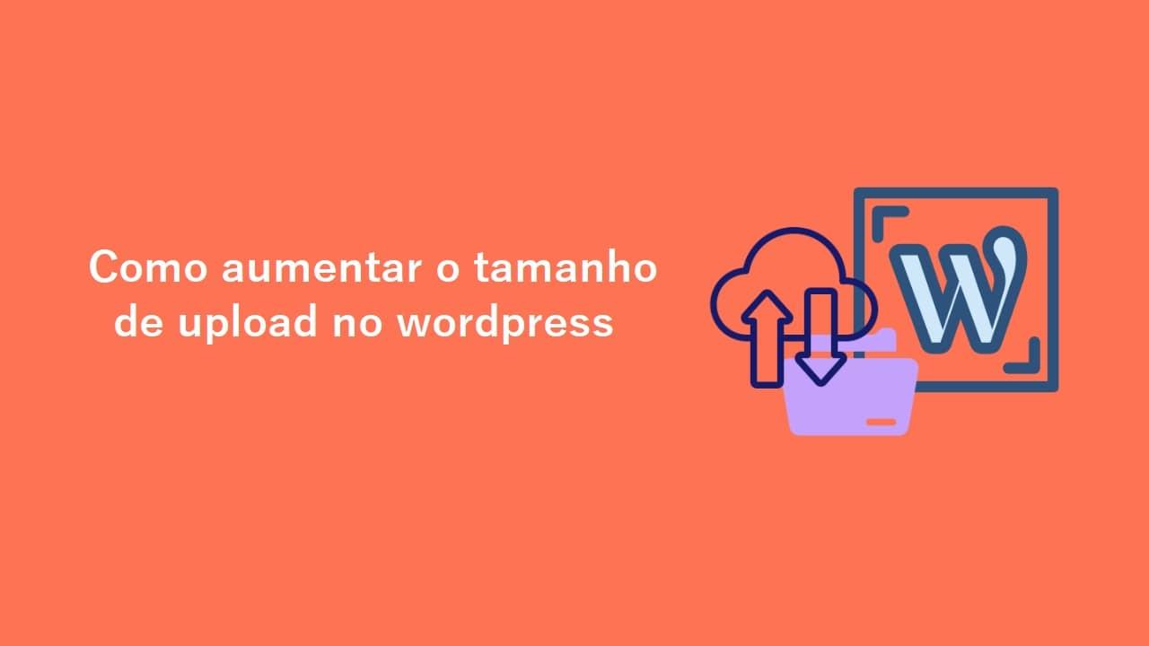 Como aumentar o tamanho máximo do arquivo de upload no WordPress